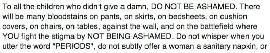 A tutte le bambine che non se ne sono fregate un fico secco, NON ABBIATE VERGOGNA. Ci saranno molte macchie su pantaloni, gonne etc... voi combattete sempre lo stigma e NON VI VERGOGNATE. Non bisbigliate quando dite la parola ciclo, non offrite subito a un'altra donna un assorbente o un cambio. CHIEDETE se le serve, DITELE che si è macchiata i vestiti, NON AIUTATELA A NASCONDERLO.