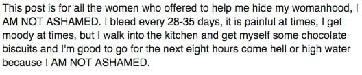 Questo post è per tutte le donne che si sono offerte di aiutarmi a nascondere il mio essere donna, IO NON MI VERGOGNO. Sanguino ogni 28-35 giorni, spesso fa male, a volte divento umorale ma vado in cucina, mi preparo cioccolata e biscotti e sono pronta ad affrontare le successive 8 ore qualsiasi cosa accada perché IO NON MI VERGOGNO.